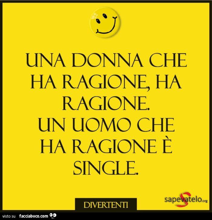 Una donna che ha ragione, ha ragione. Un uomo che ha ragione è single -  Facciabuco.com