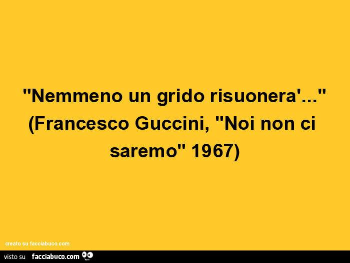 Nemmeno Un Grido Risuonerà Francesco Guccini Noi Non Ci